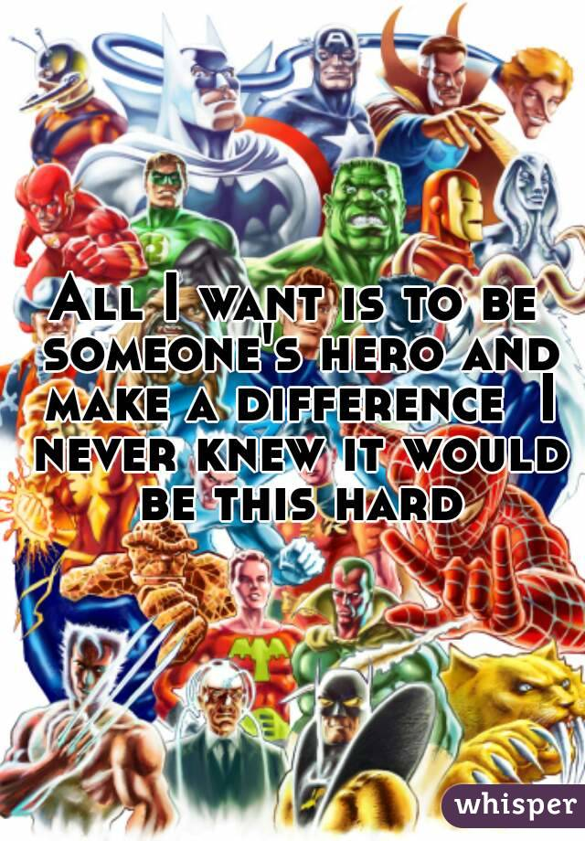 All I want is to be someone's hero and make a difference  I never knew it would be this hard