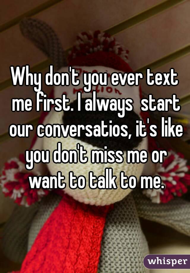 Why don't you ever text me first. I always  start our conversatios, it's like you don't miss me or want to talk to me.