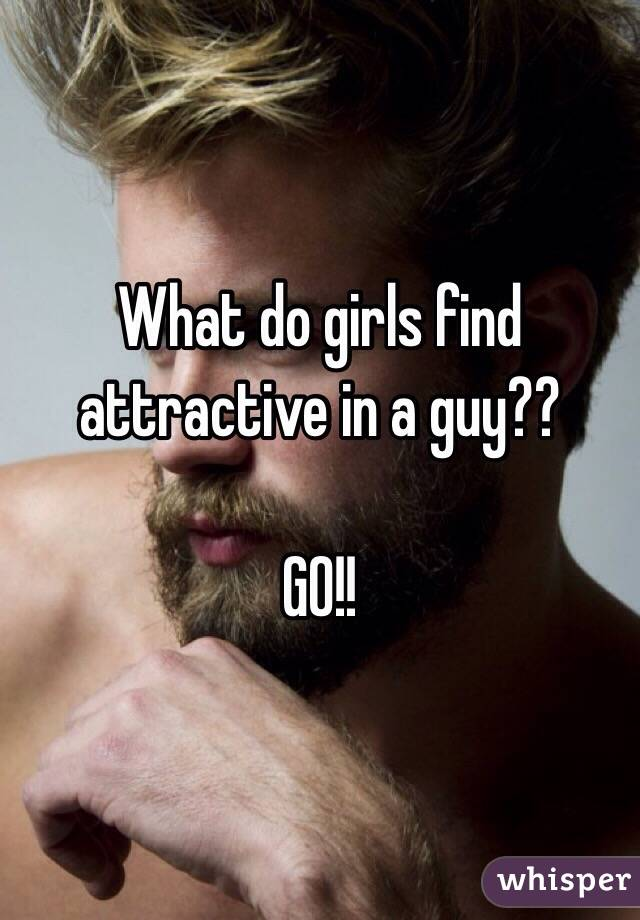 What do girls find attractive in a guy??   GO!!