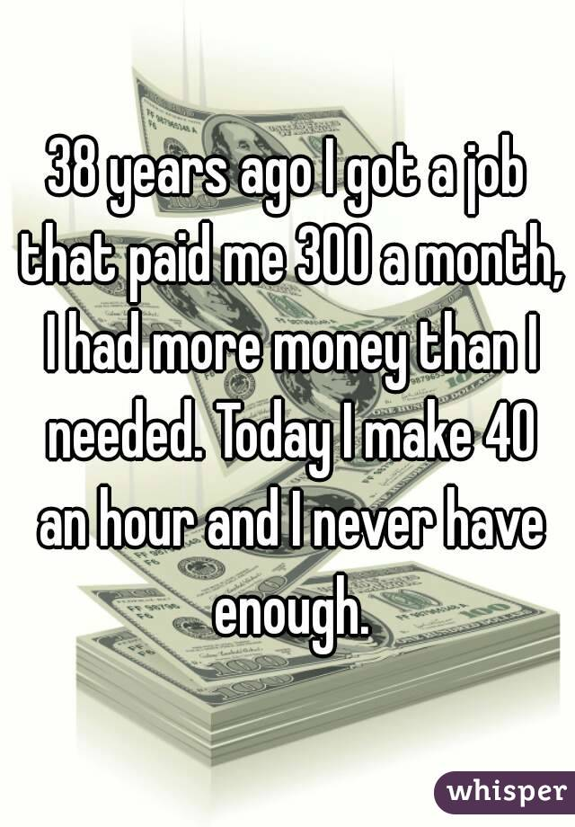 38 years ago I got a job that paid me 300 a month, I had more money than I needed. Today I make 40 an hour and I never have enough.