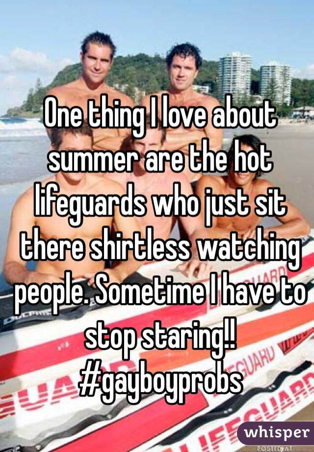 One thing I love about summer are the hot lifeguards who just sit there shirtless watching people. Sometime I have to stop staring!! #gayboyprobs