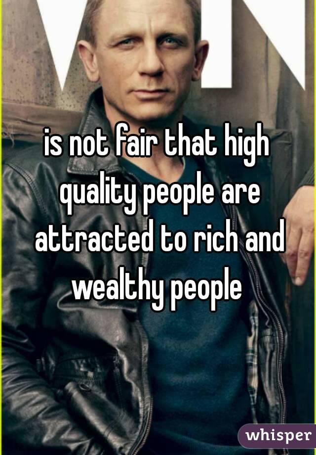 is not fair that high quality people are attracted to rich and wealthy people