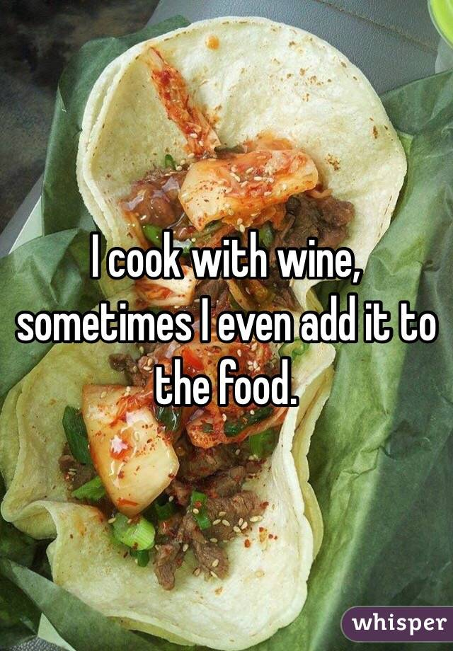 I cook with wine, sometimes I even add it to the food.