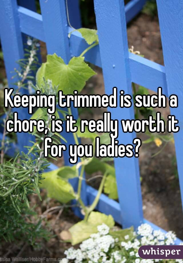 Keeping trimmed is such a chore, is it really worth it for you ladies?