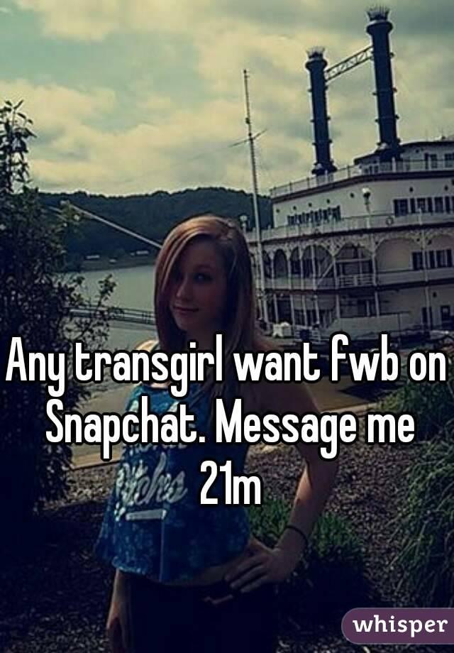 Any transgirl want fwb on Snapchat. Message me 21m