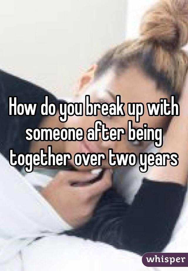 How do you break up with someone after being together over two years