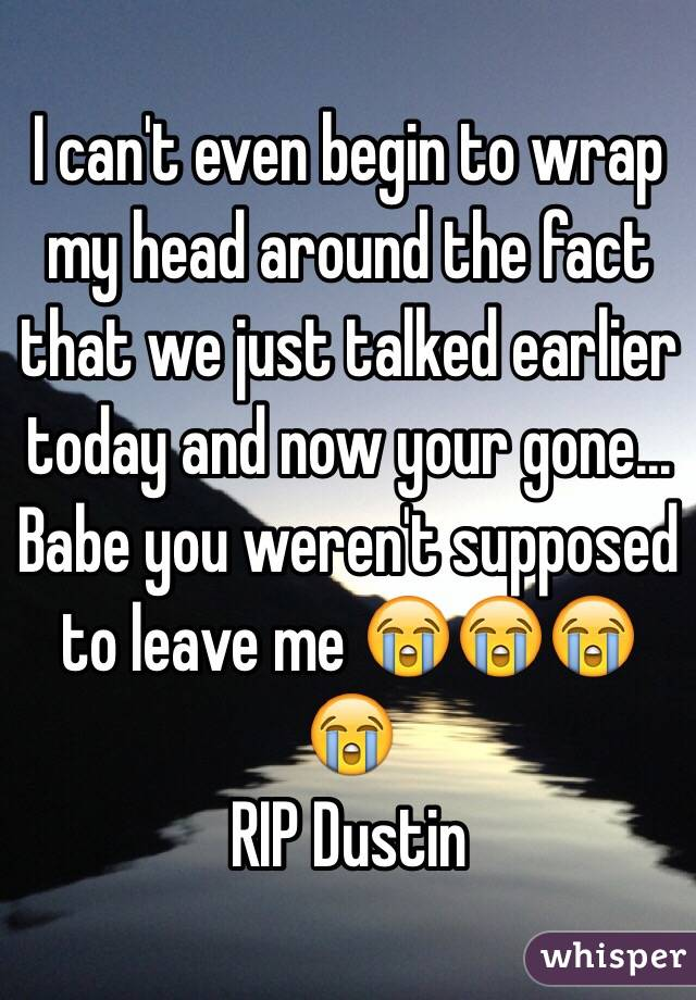 I can't even begin to wrap my head around the fact that we just talked earlier today and now your gone... Babe you weren't supposed to leave me 😭😭😭😭 RIP Dustin