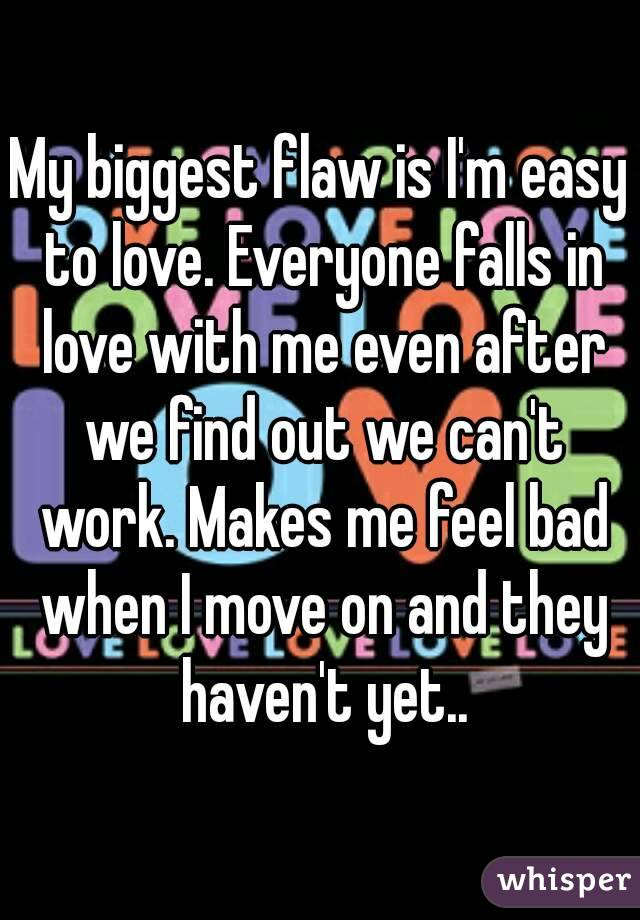 My biggest flaw is I'm easy to love. Everyone falls in love with me even after we find out we can't work. Makes me feel bad when I move on and they haven't yet..