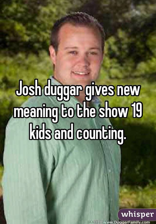 Josh duggar gives new meaning to the show 19 kids and counting.
