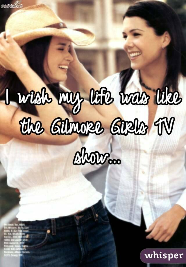 I wish my life was like the Gilmore Girls TV show...