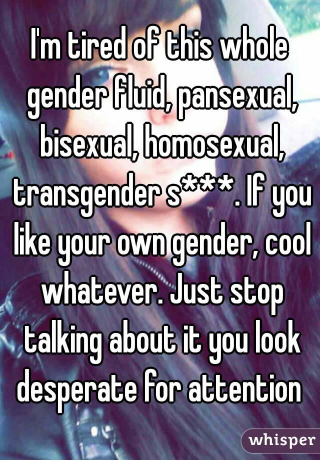 I'm tired of this whole gender fluid, pansexual, bisexual, homosexual, transgender s***. If you like your own gender, cool whatever. Just stop talking about it you look desperate for attention