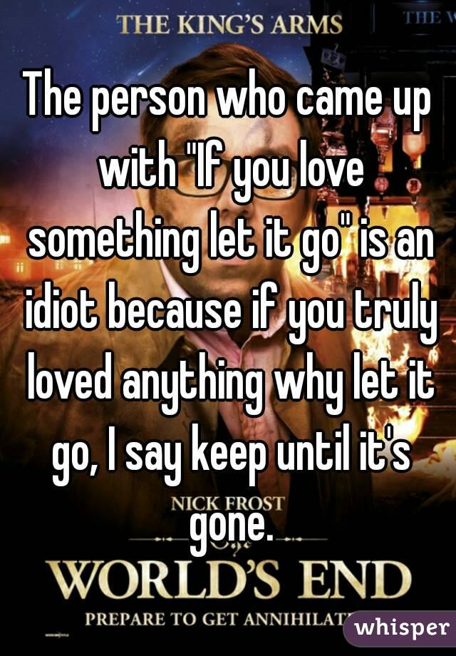 "The person who came up with ""If you love something let it go"" is an idiot because if you truly loved anything why let it go, I say keep until it's gone."