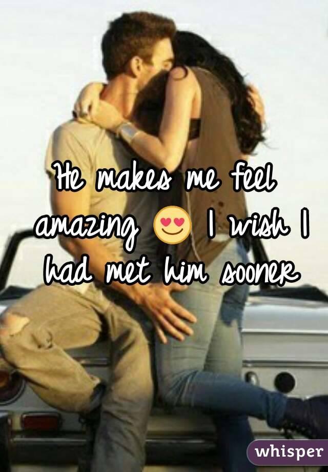 He makes me feel amazing 😍 I wish I had met him sooner