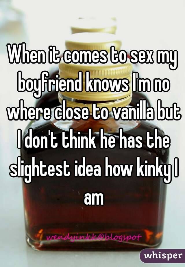 When it comes to sex my boyfriend knows I'm no where close to vanilla but I don't think he has the slightest idea how kinky I am