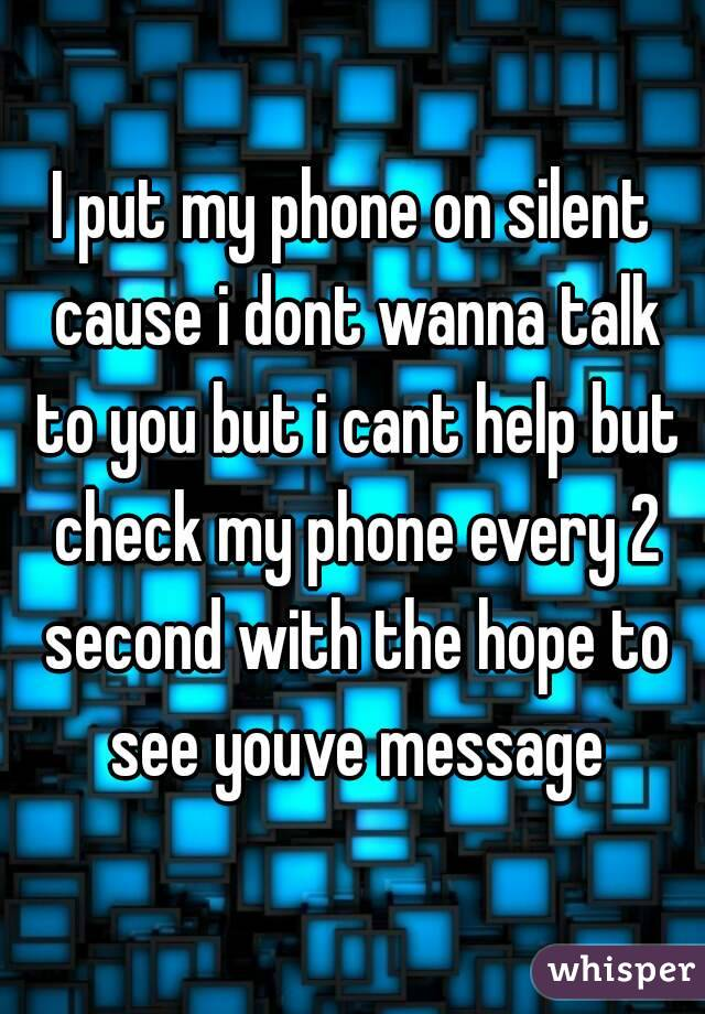 I put my phone on silent cause i dont wanna talk to you but i cant help but check my phone every 2 second with the hope to see youve message