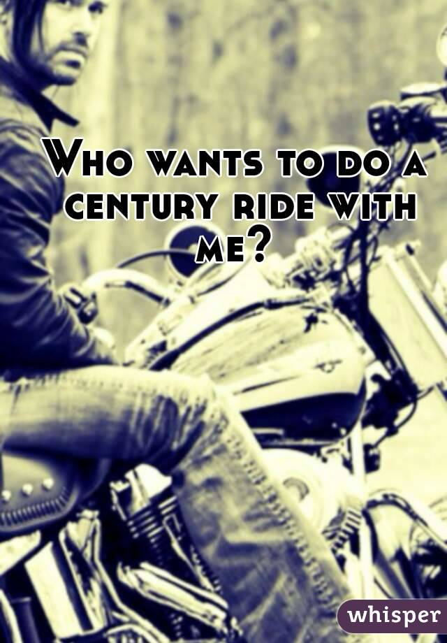 Who wants to do a century ride with me?