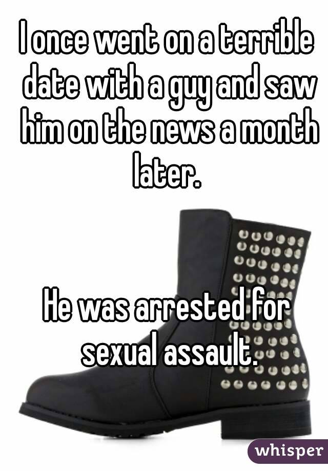 I once went on a terrible date with a guy and saw him on the news a month later.    He was arrested for sexual assault.