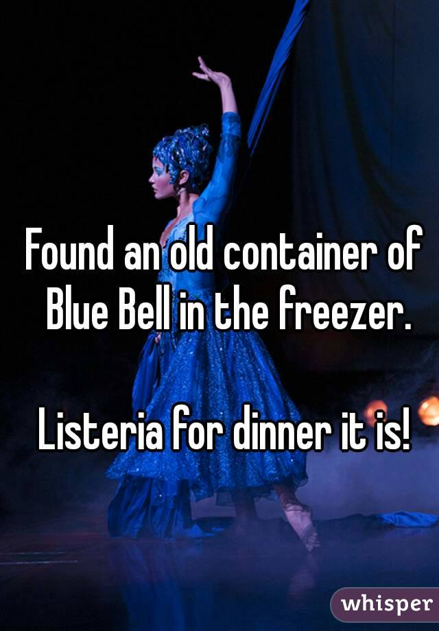 Found an old container of Blue Bell in the freezer.  Listeria for dinner it is!