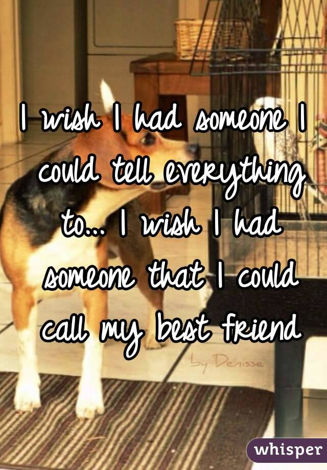 I wish I had someone I could tell everything to... I wish I had someone that I could call my best friend