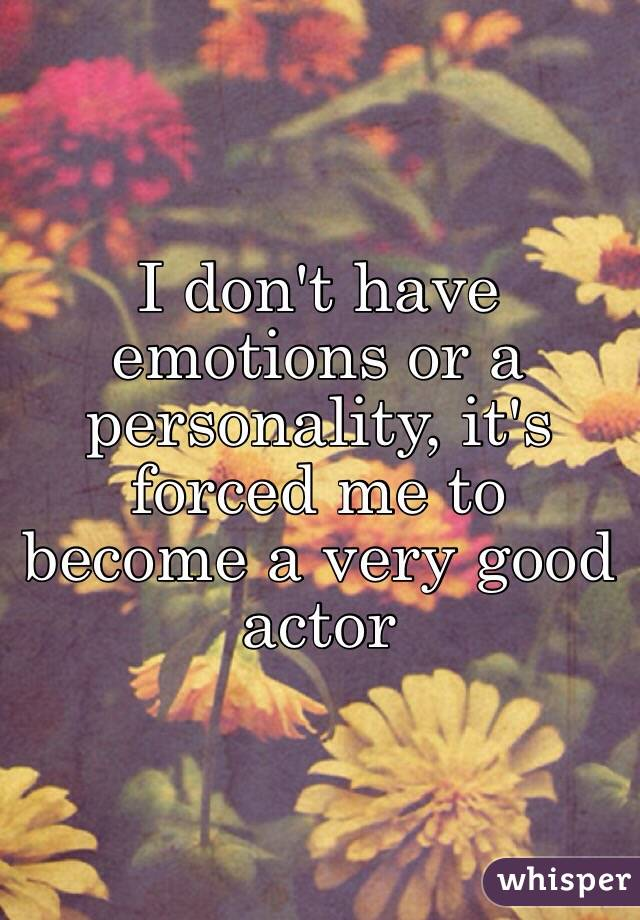 I don't have emotions or a personality, it's forced me to become a very good actor