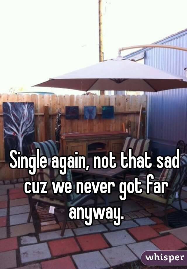 Single again, not that sad cuz we never got far anyway.