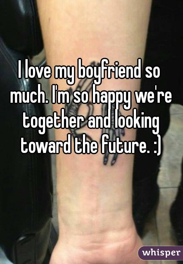 I love my boyfriend so much. I'm so happy we're together and looking toward the future. :)