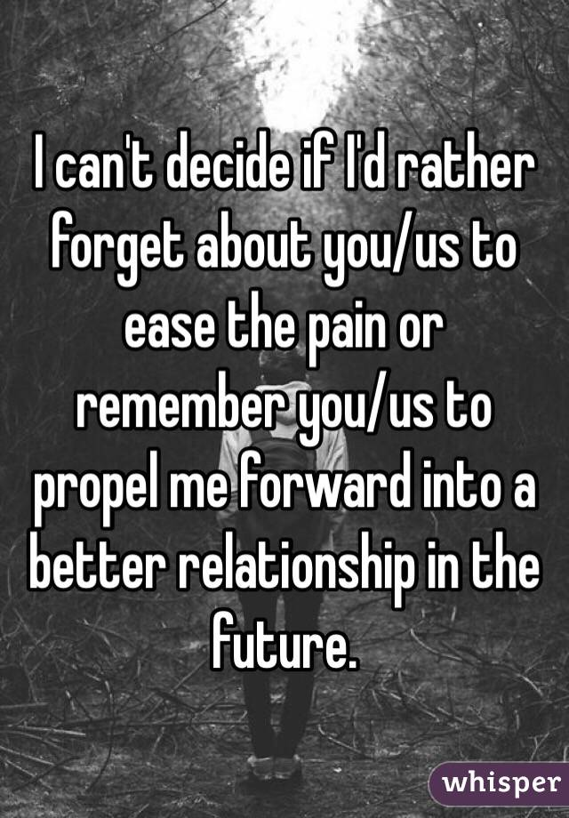 I can't decide if I'd rather forget about you/us to ease the pain or remember you/us to propel me forward into a better relationship in the future.