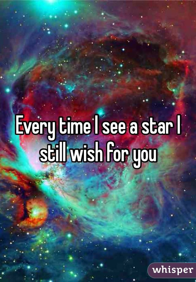 Every time I see a star I still wish for you