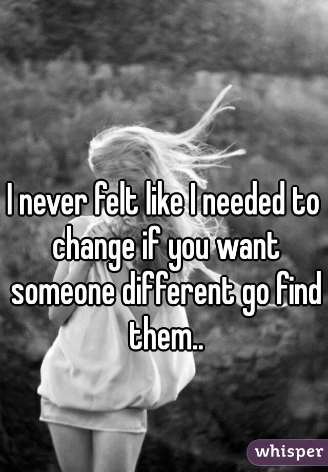 I never felt like I needed to change if you want someone different go find them..