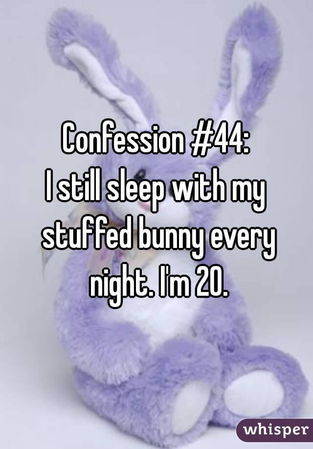 Confession #44: I still sleep with my stuffed bunny every night. I'm 20.