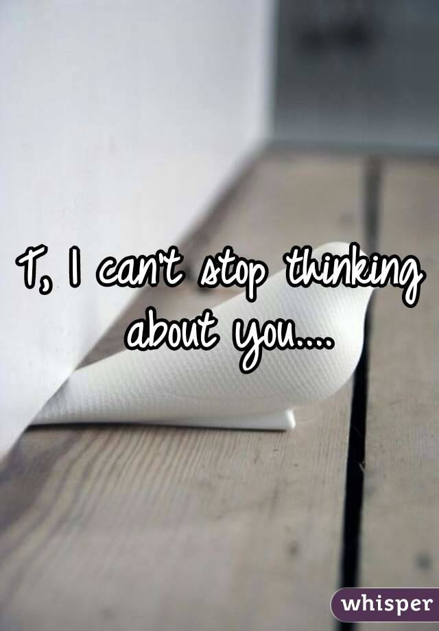 T, I can't stop thinking about you....