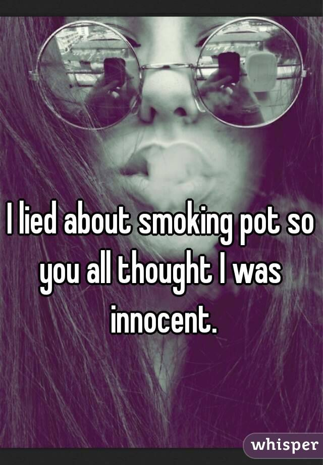I lied about smoking pot so you all thought I was  innocent.