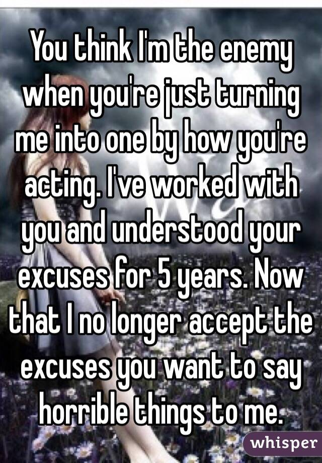You think I'm the enemy when you're just turning me into one by how you're acting. I've worked with you and understood your excuses for 5 years. Now that I no longer accept the excuses you want to say horrible things to me.