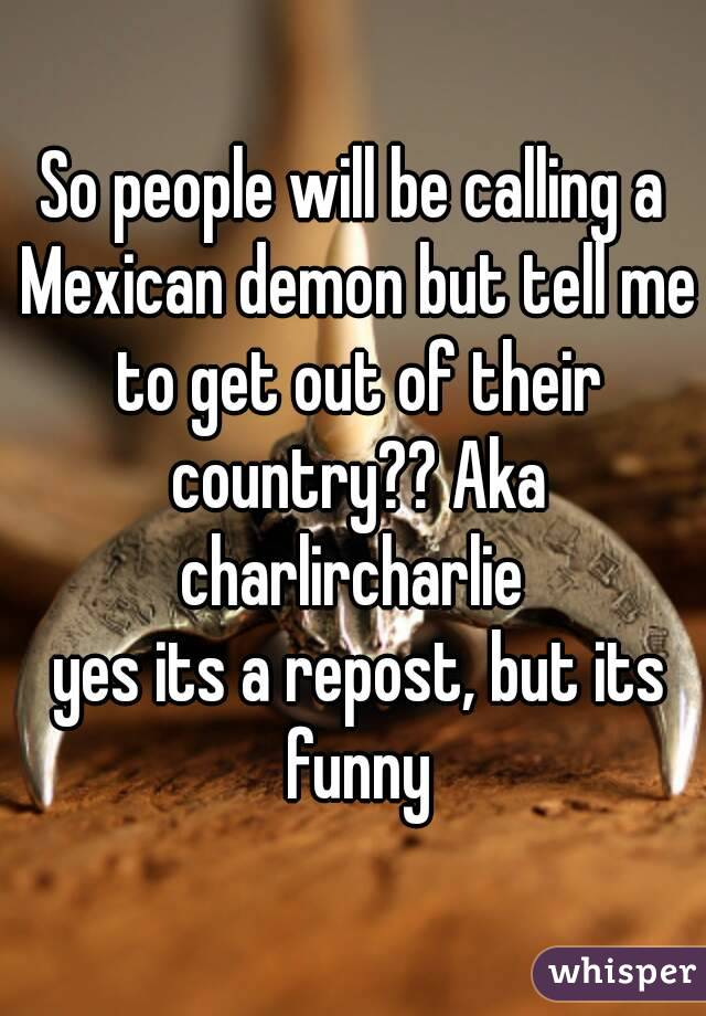 So people will be calling a Mexican demon but tell me to get out of their country?? Aka charlircharlie   yes its a repost, but its funny