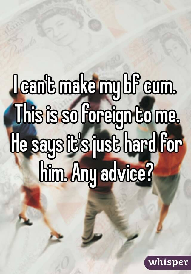 I can't make my bf cum. This is so foreign to me. He says it's just hard for him. Any advice?