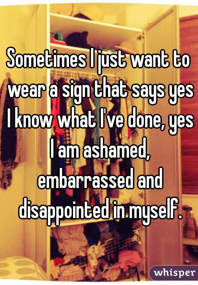 Sometimes I just want to wear a sign that says yes I know what I've done, yes I am ashamed, embarrassed and disappointed in myself.