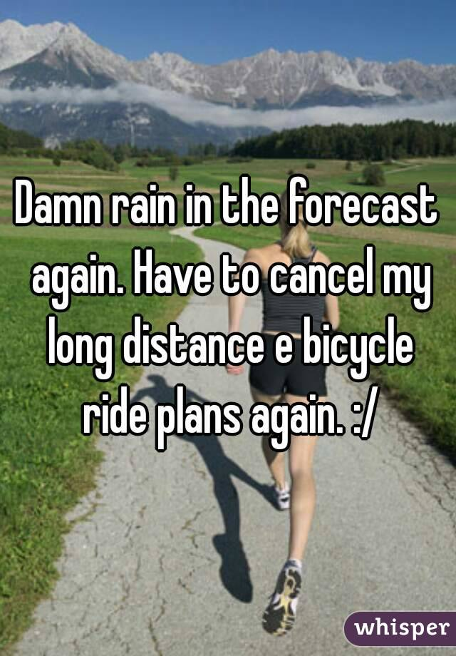 Damn rain in the forecast again. Have to cancel my long distance e bicycle ride plans again. :/