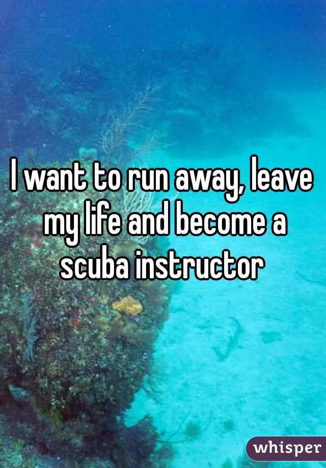 I want to run away, leave my life and become a scuba instructor