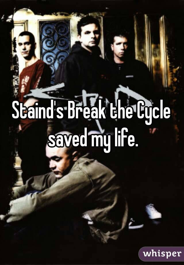 Staind's Break the Cycle saved my life.