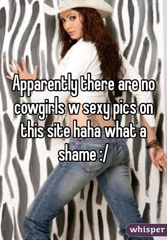 Apparently there are no cowgirls w sexy pics on this site haha what a shame :/