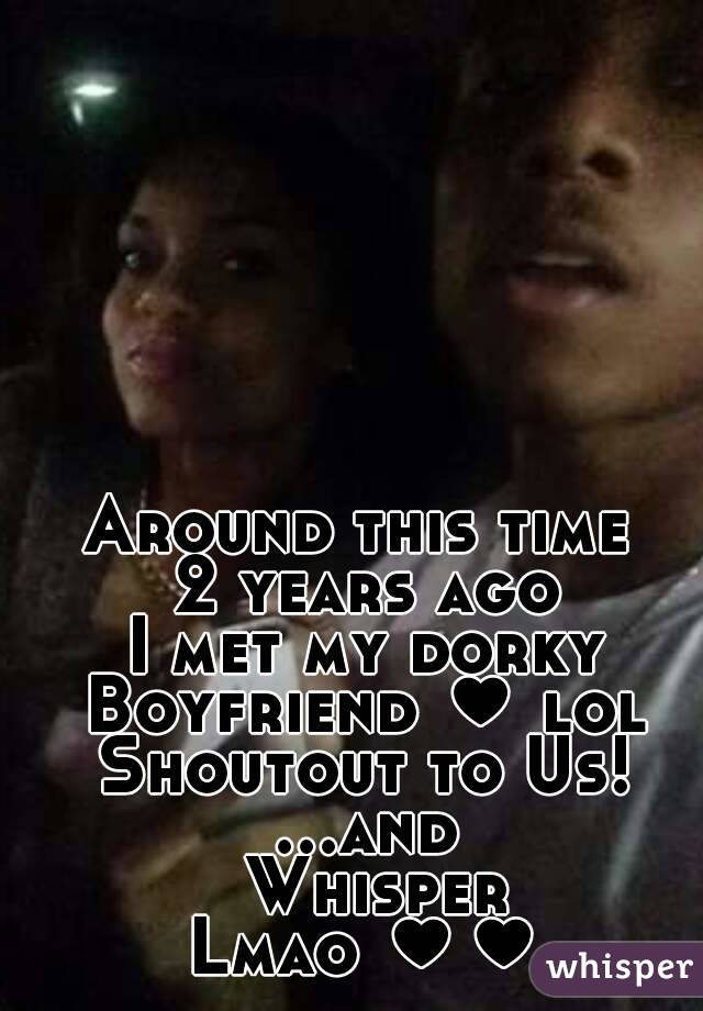 Around this time  2 years ago I met my dorky Boyfriend ♥ lol Shoutout to Us! ...and Whisper Lmao ♥♥