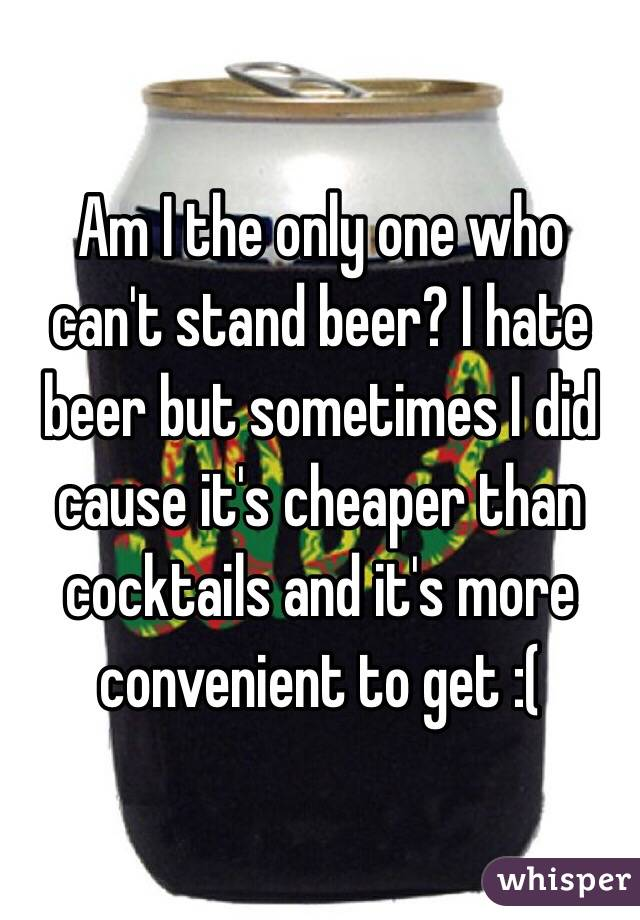 Am I the only one who can't stand beer? I hate beer but sometimes I did cause it's cheaper than cocktails and it's more convenient to get :(