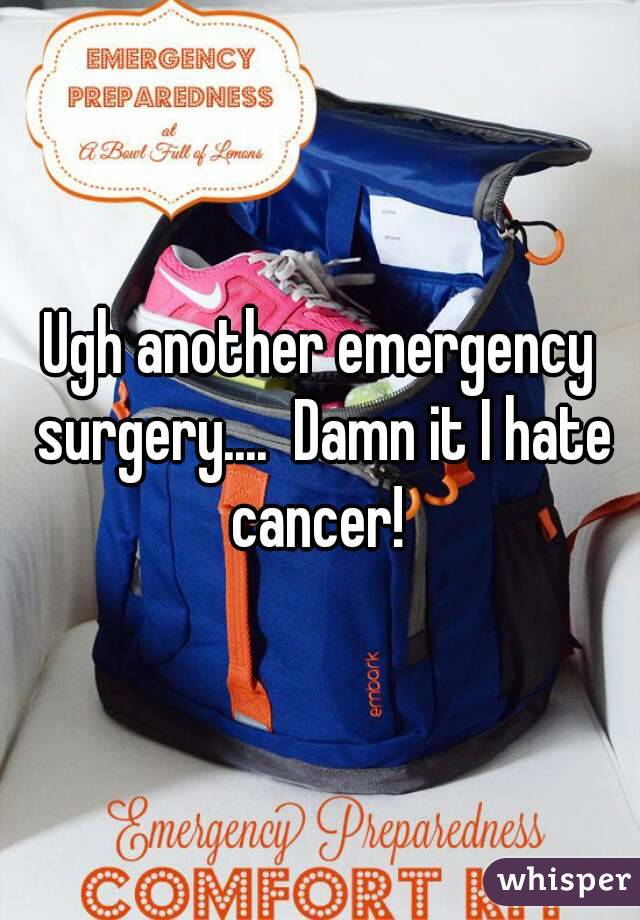 Ugh another emergency surgery....  Damn it I hate cancer!