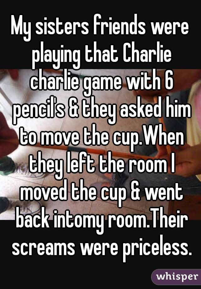 My sisters friends were playing that Charlie charlie game with 6 pencil's & they asked him to move the cup.When they left the room I moved the cup & went back intomy room.Their screams were priceless.