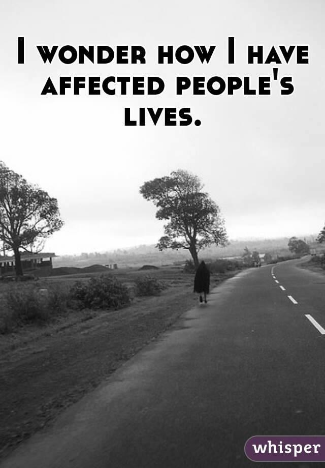 I wonder how I have affected people's lives.