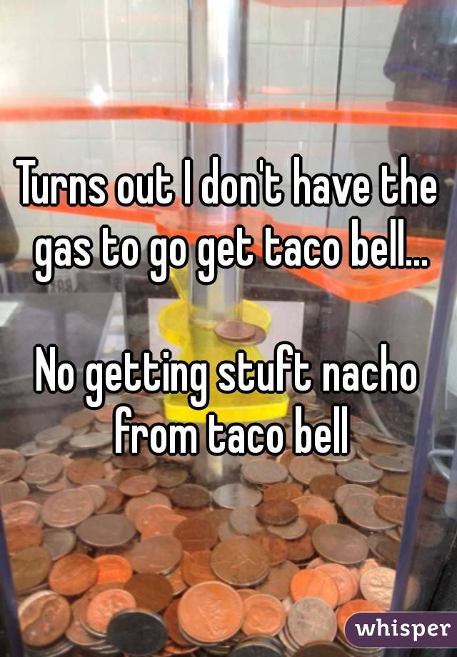 Turns out I don't have the gas to go get taco bell...  No getting stuft nacho from taco bell