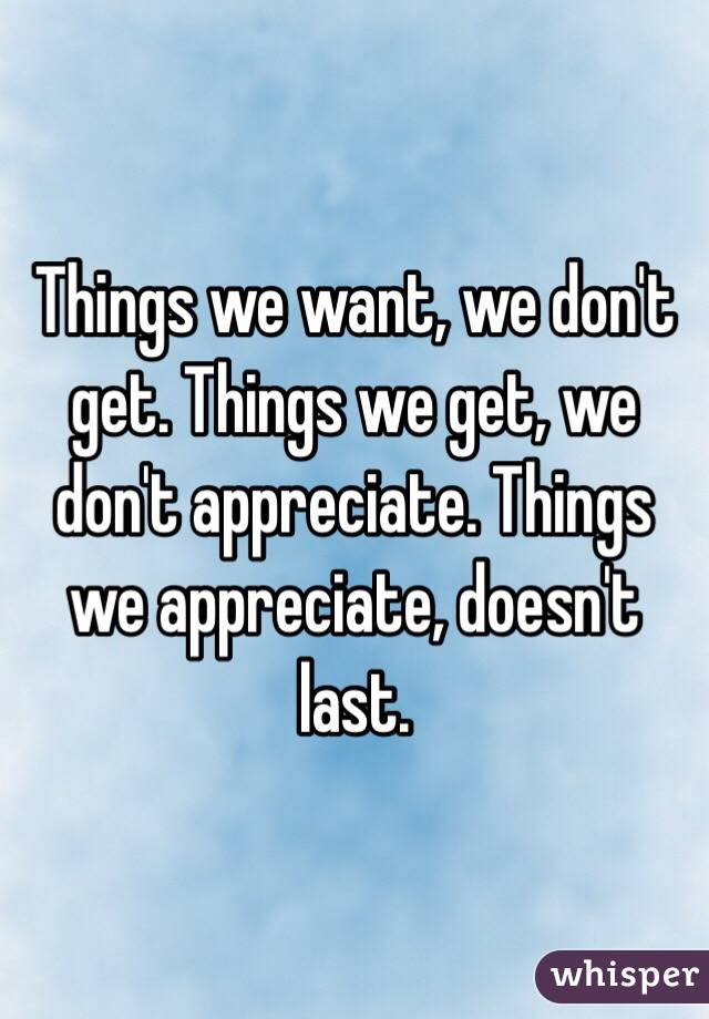 Things we want, we don't get. Things we get, we don't appreciate. Things we appreciate, doesn't last.