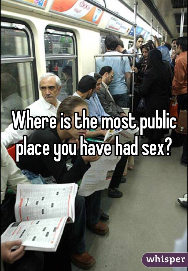 Where is the most public place you have had sex?