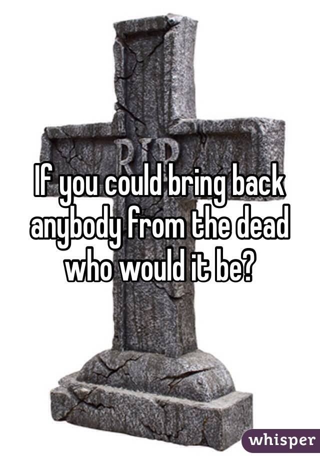 If you could bring back anybody from the dead who would it be?