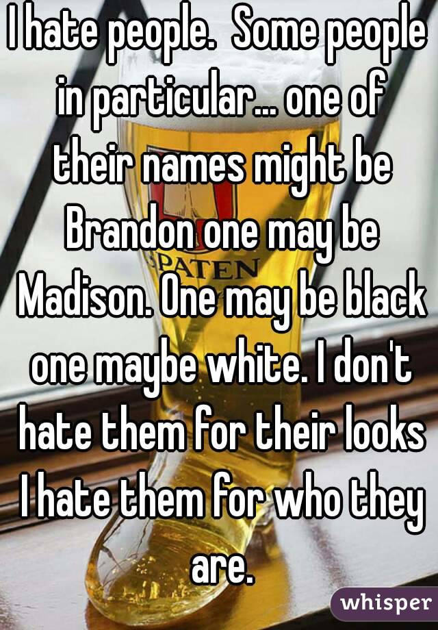 I hate people.  Some people in particular... one of their names might be Brandon one may be Madison. One may be black one maybe white. I don't hate them for their looks I hate them for who they are.
